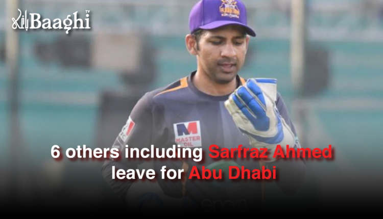 6 others including Sarfraz Ahmed leave for Abu Dhabi