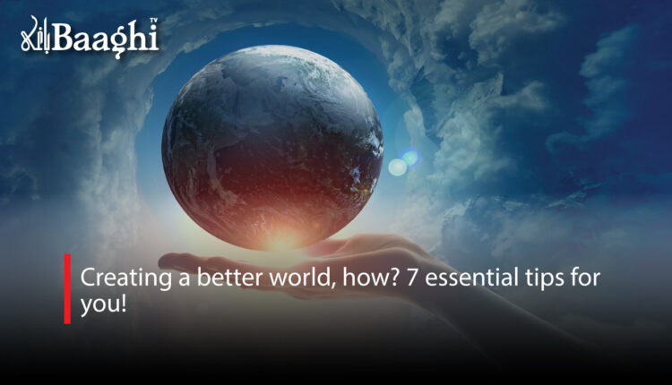 Creating a better world, how? 7 essential tips for you! #Baaghi
