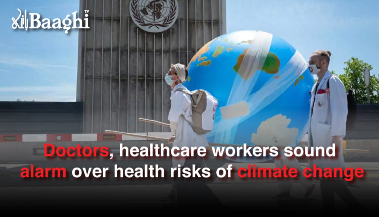 Doctors, healthcare workers sound alarm over health risks of climate change #baaghi