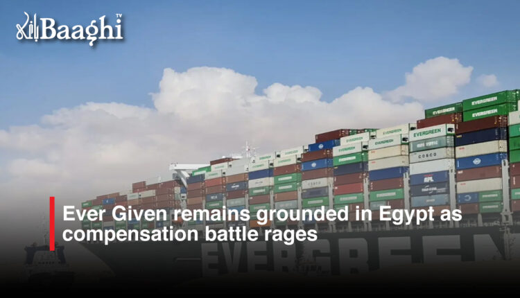 Ever Given remains grounded in Egypt as compensation battle rages #baaghi