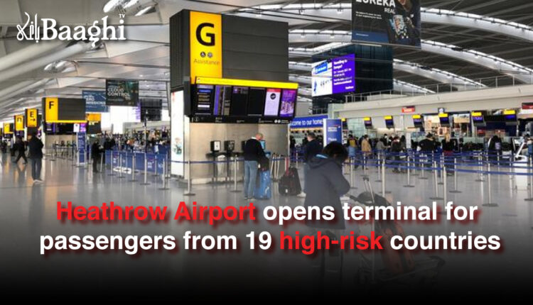 Heathrow Airport opens terminal for passengers from 19 high-risk countries