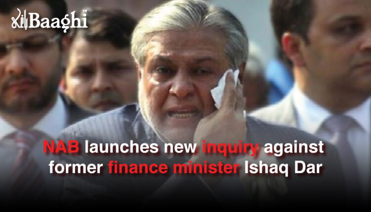NAB launches new inquiry against former finance minister Ishaq Dar #Baaghi