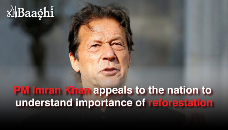 PM Imran Khan appeals to the nation to understand importance of reforestation