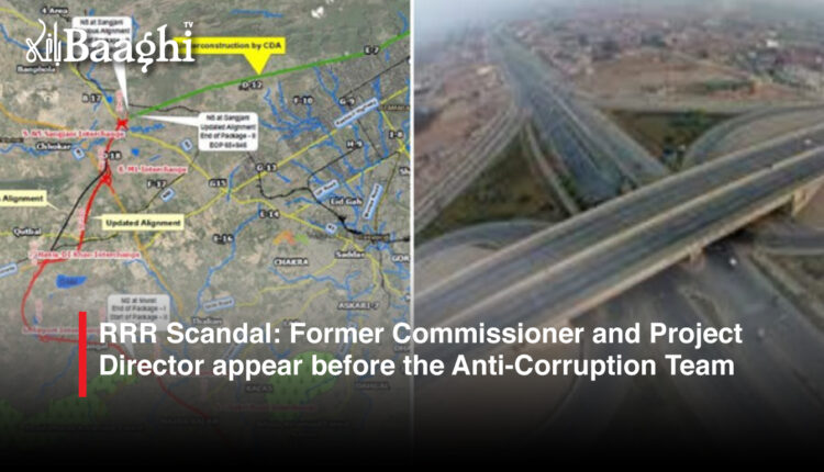 RRR Scandal: Former Commissioner and Project Director appear before the Anti-Corruption Team #Baaghi