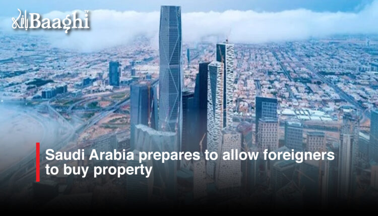 Saudi Arabia prepares to allow foreigners to buy property #Baaghi