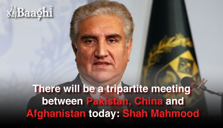 There will be a tripartite meeting between Pakistan, China and Afghanistan today: Shah Mahmood #Baaghi