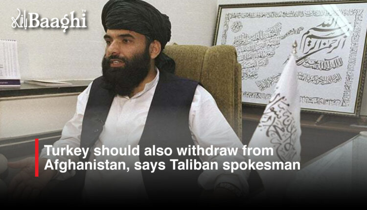 Turkey should also withdraw from Afghanistan, says Taliban spokesman #Baaghi