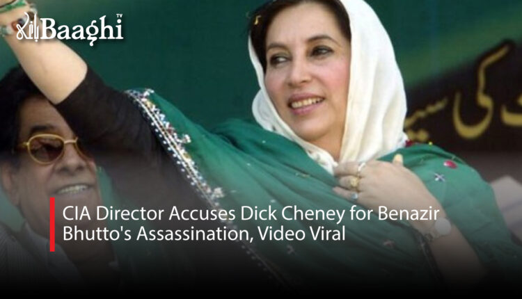 CIA Director Accuses Dick Cheney for Benazir Bhutto's Assassination, Video Viral #Baaghi