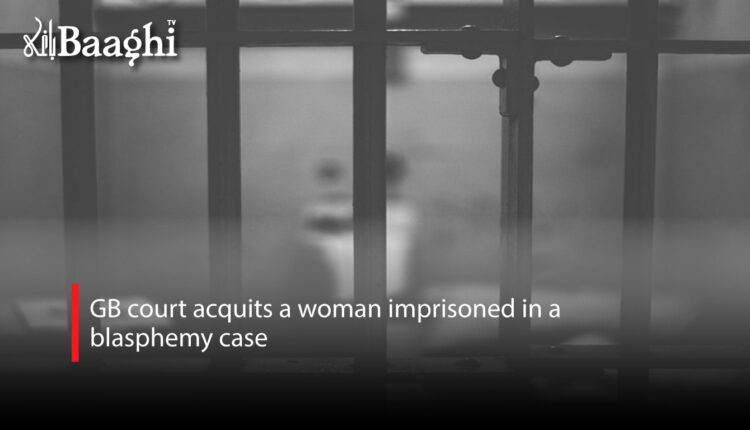 GB court acquits a woman imprisoned in a blasphemy case #Baaghi